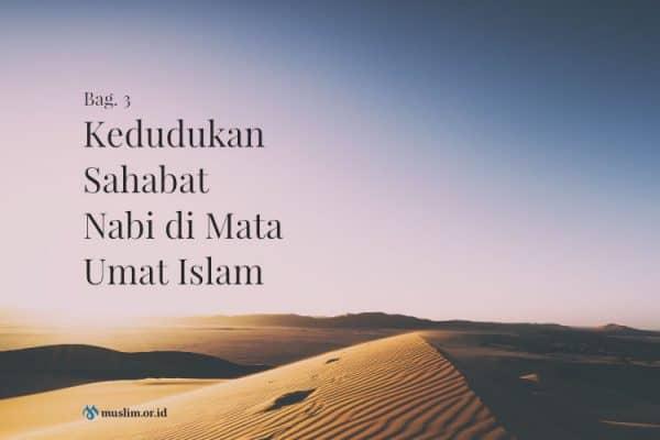 Kedudukan Sahabat Nabi di Mata Umat Islam (Bag. 3)