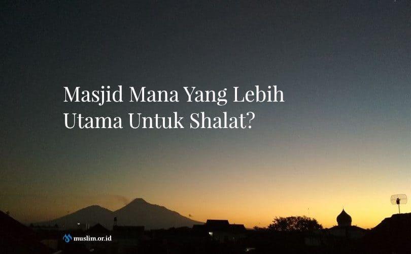 Masjid Mana Yang Lebih Utama Untuk Shalat?
