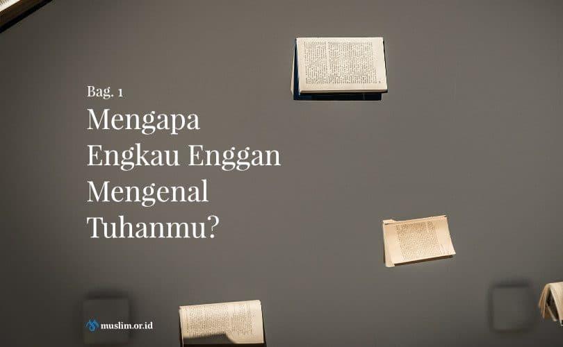 Mengapa Engkau Enggan Mengenal Tuhanmu? (Bag.1)