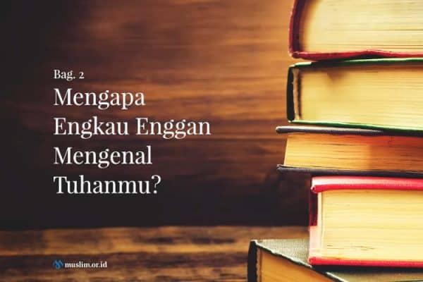 Mengapa Engkau Enggan Mengenal Tuhanmu? (Bag. 2)