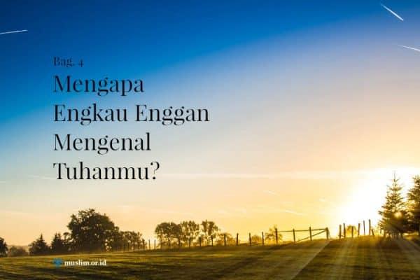 Mengapa Engkau Enggan Mengenal Tuhanmu? (Bag. 4)