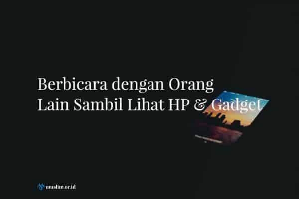 Berbicara dengan Orang Lain Sambil Lihat HP & Gadget