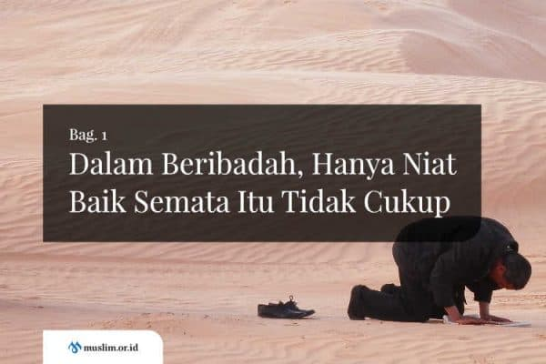 Dalam Beribadah, Hanya Niat Baik Semata Itu Tidak Cukup (Bag. 1)