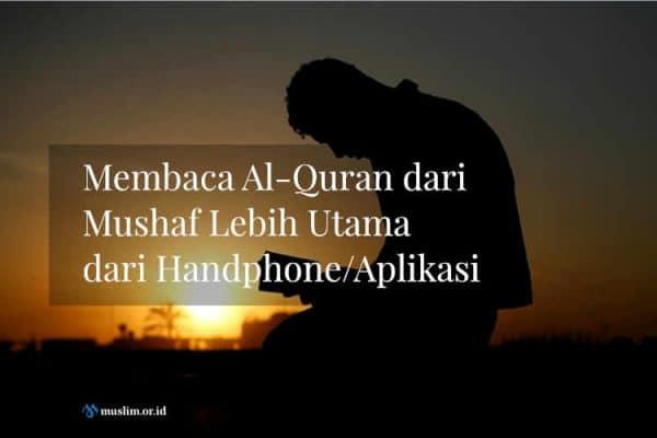 Membaca Al-Quran dari Mushaf Lebih Utama dari Handphone/Aplikasi