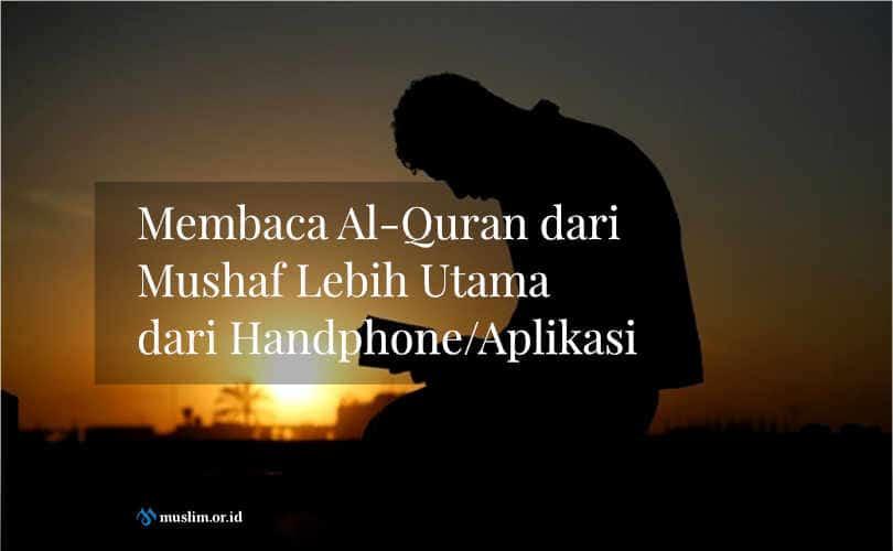 Membaca Al Quran Dari Mushaf Lebih Utama Dari Handphoneaplikasi