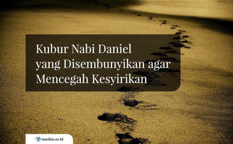 Kubur Nabi Daniel yang Disembunyikan agar Mencegah Kesyirikan