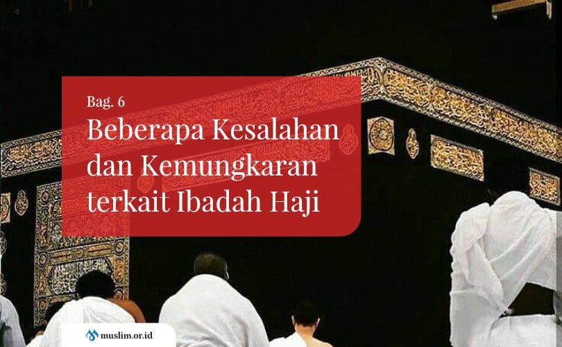 Beberapa Kesalahan dan Kemungkaran terkait Ibadah Haji (Bag. 6)