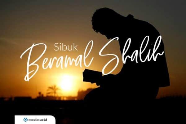 Sibukkanlah Dirimu dalam Amal Shalih