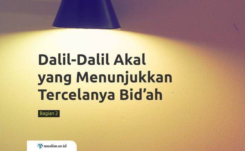 Dalil-Dalil Akal (Dalil 'Aqli) yang Menunjukkan Tercelanya Bid'ah (Bag. 2)
